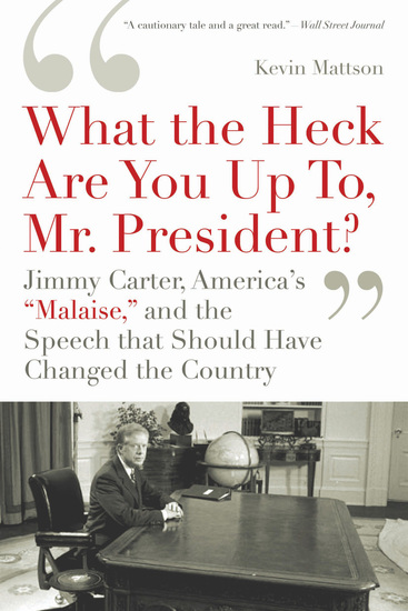 'What the Heck Are You Up To Mr President?' - Jimmy Carter America's 'Malaise' and the Speech That Should Have Changed the Country - cover