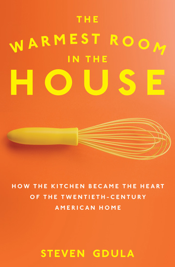 The Warmest Room in the House - How the Kitchen Became the Heart of the Twentieth-Century American Home - cover