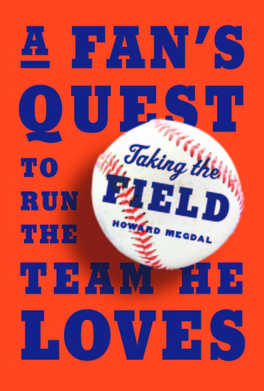 Taking the Field - A Fan's Quest to Run the Team He Loves - cover