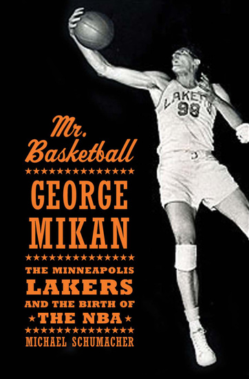 Mr Basketball - George Mikan the Minneapolis Lakers and the Birth of the NBA - cover