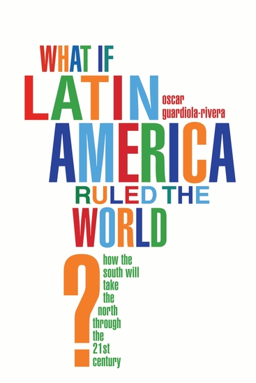 What if Latin America Ruled the World? - How the South Will Take the North Through the 21st Century - cover
