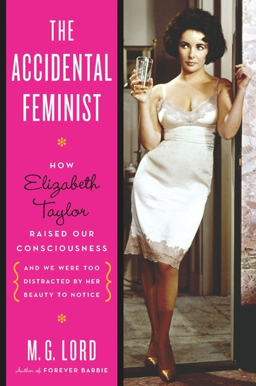 The Accidental Feminist - How Elizabeth Taylor Raised Our Consciousness and We Were Too Distracted by Her Beauty to Notice - cover