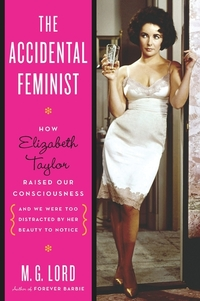The Accidental Feminist - How Elizabeth Taylor Raised Our Consciousness and We Were Too Distracted by Her Beauty to Notice