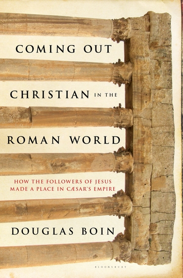 Coming Out Christian in the Roman World - How the Followers of Jesus Made a Place in Caesar's Empire - cover