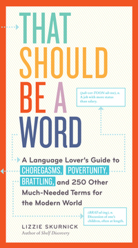 That Should Be a Word - A Language Lover's Guide to Choregasms Povertunity Brattling and 250 Other Much-Needed Terms for the Modern World