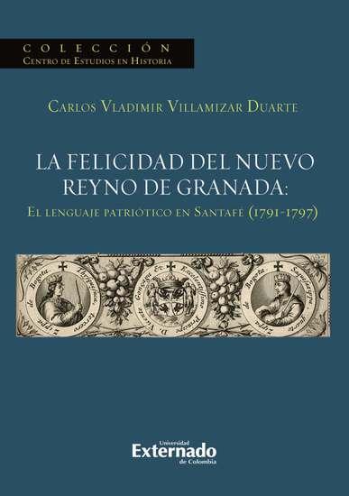 La felicidad del nuevo reyno de Granada: El lenguaje patriótico en Santafé (1791-1797) - cover