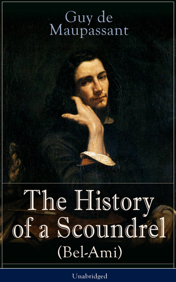 The History of a Scoundrel (Bel-Ami) - Unabridged - A Novel from one of the greatest French writers widely regarded as the 'Father of Short Story' writing who had influenced Tolstoy W Somerset Maugham O Henry Anton Chekhov and Henry James - cover