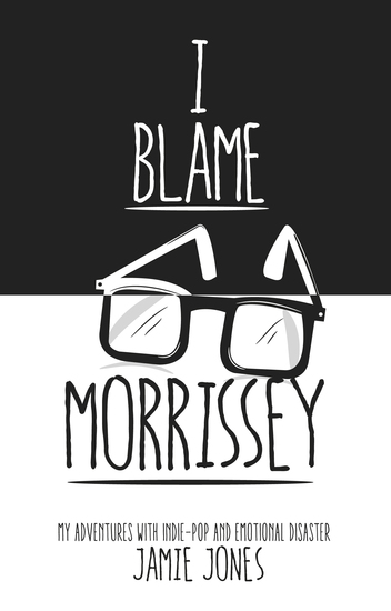 I Blame Morrissey - My Adventures with Indie-Pop and Emotional Disaster - cover
