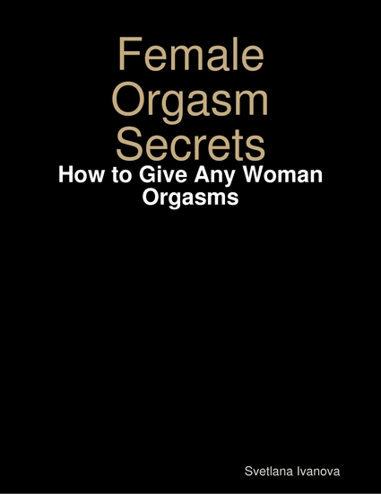 Female Orgasm Secrets: How to Give Any Woman Orgasms - cover