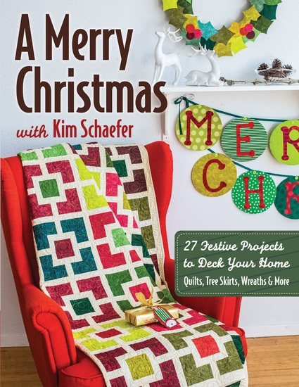 A Merry Christmas with Kim Schaefer - • 27 Festive Projects to Deck Your Home • Quilts Tree Skirts Wreaths & More - cover