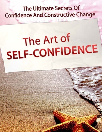 The Art of Self Confidence - The Ultimate Secrets of Confidence and Constructive Change - cover
