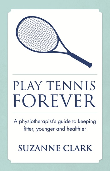 Play Tennis Forever - A Physiotherapist's Guide To Keeping Fitter Younger And Healthier - cover