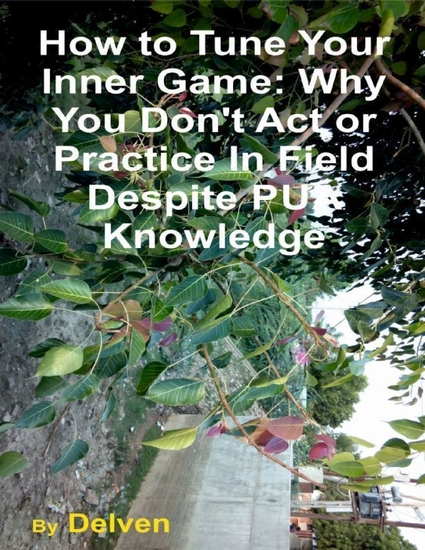 How to Tune Your Inner Game: Why You Don't Act or Practice In Field Despite Pua Knowledge - cover