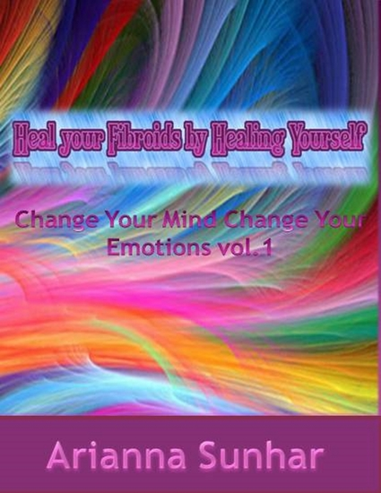 Heal Your Fibroids By Healing Yourself Change Your Mind Change Your Emotions - cover