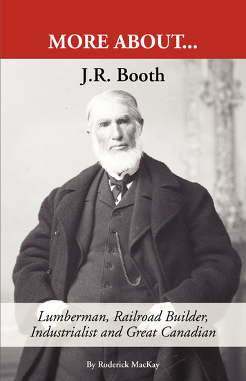 J R Booth: - Lumberman Railroad Builder Industrialist and Great Canadian - cover