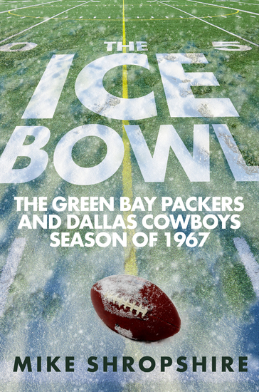 The Ice Bowl - The Green Bay Packers and Dallas Cowboys Season of 1967 - cover