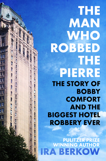 The Man Who Robbed the Pierre - The Story of Bobby Comfort and the Biggest Hotel Robbery Ever - cover
