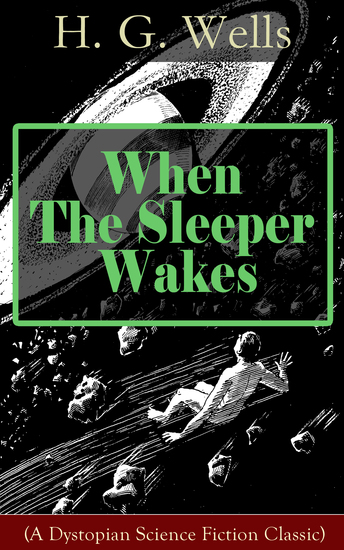 When The Sleeper Wakes (A Dystopian Science Fiction Classic) - A Dystopian Novel from the Father of Science Fiction also known for The Time Machine The Island of Doctor Moreau The Invisible Man The War of the Worlds The Outline of History… - cover