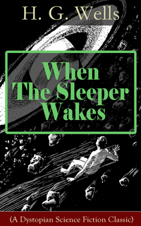 When The Sleeper Wakes (A Dystopian Science Fiction Classic) - A Dystopian Novel from the Father of Science Fiction also known for The Time Machine The Island of Doctor Moreau The Invisible Man The War of the Worlds The Outline of History…