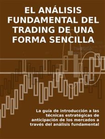 EL ANÁLISIS FUNDAMENTAL DEL TRADING DE UNA FORMA SENCILLA La guía de introducción a las técnicas estratégicas de anticipación de los mercados a través del análisis fundamental - cover