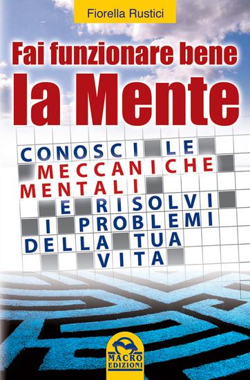Fai funzionare bene la mente - Conosci le meccaniche mentali e risolvi i problemi della tua vita - cover