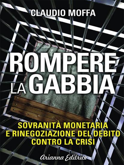 Rompere la Gabbia - Sovranità monetaria e rinegoziazione del debito contro la crisi - cover