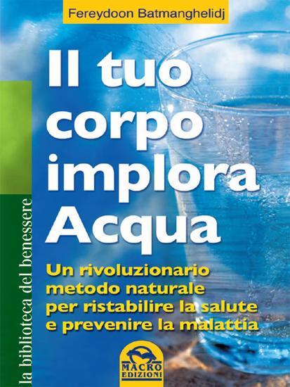 Il tuo corpo implora acqua - Un rivoluzionario metodo naturale per ristabilire la salute e prevenire la malattia - cover