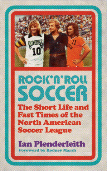 Rock 'n' Roll Soccer - The Short Life and Fast Times of the North American Soccer League - cover