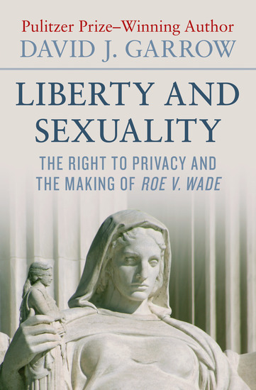 Liberty and Sexuality - The Right to Privacy and the Making of Roe v Wade - cover