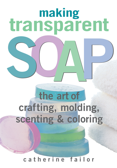 Making Transparent Soap - The Art Of Crafting Molding Scenting & Coloring - cover