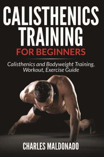 Calisthenics Training For Beginners - Calisthenics and Bodyweight Training Workout Exercise Guide - cover