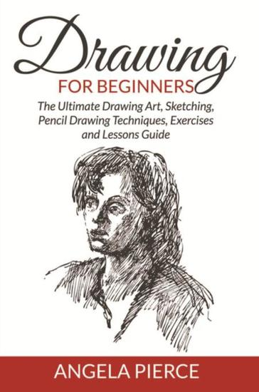Drawing for beginners the ultimate drawing art sketching pencil drawing techniques exercises and lessons guide