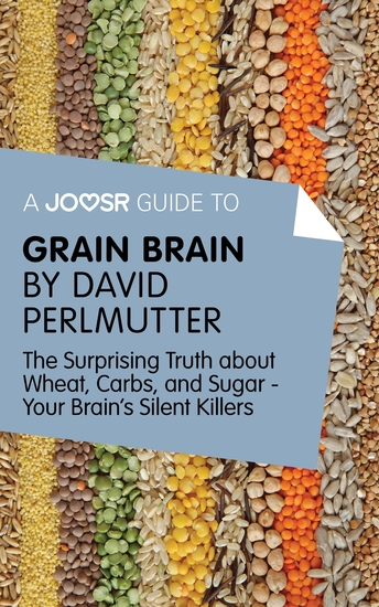 A Joosr Guide to Grain Brain by David Perlmutter - The Surprising Truth About Wheat Carbs and Sugar - Your Brain's Silent Killers - cover