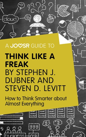 A Joosr Guide to Think Like a Freak by Stephen J Dubner and Steven D Levitt - How to Think Smarter about Almost Everything - cover