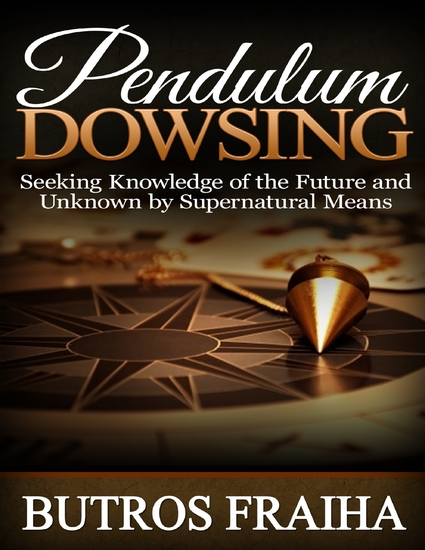 Pendulum Dowsing: Seeking Knowledge of the Future and Unknown By Supernatural Means - cover