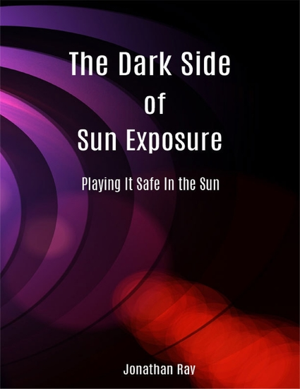 The Dark Side of Sun Exposure: Playing It Safe In the Sun - cover