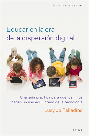 Educar en la era de la dispersión digital - Una guía práctica para que los niños hagan un uso equilibrado de la tecnología - cover