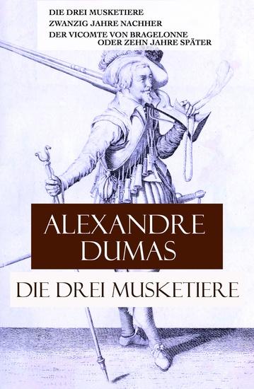Die drei Musketiere - Die drei Musketiere + Zwanzig Jahre nachher + Der Vicomte von Bragelonne oder Zehn Jahre später - cover