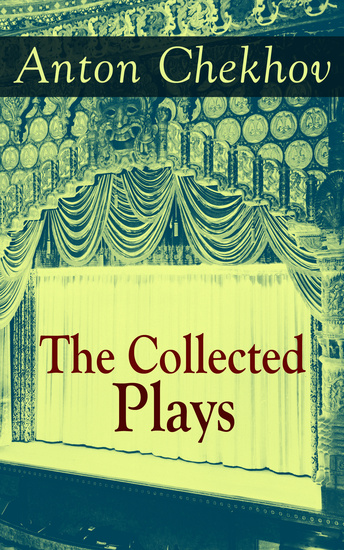 The Collected Plays of Anton Chekhov - 12 Plays including On the High Road Swan Song Ivanoff The Anniversary The Proposal The Wedding The Bear The Seagull A Reluctant Hero Uncle Vanya The Three Sisters and The Cherry Orchard - cover