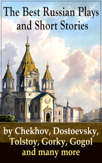 The Best Russian Plays and Short Stories by Chekhov Dostoevsky Tolstoy Gorky Gogol and many more - An All Time Favorite Collection from the Renowned Russian dramatists and Writers (Including Essays and Lectures on Russian Novelists) - cover