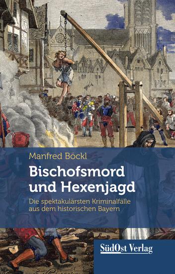 Bischofsmord und Hexenjagd - Die spektakulärsten Kriminalfälle aus dem historischen Bayern - cover