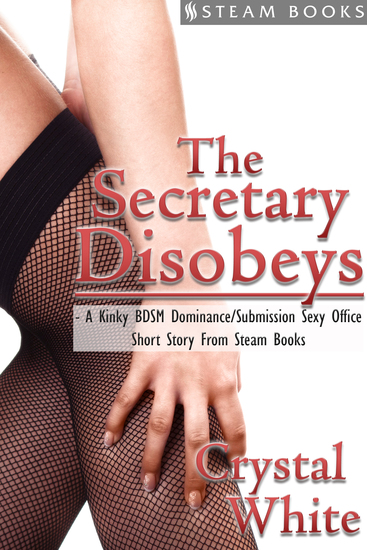 The Secretary Disobeys - A Kinky BDSM Dominance Submission Sexy Office Short Story From Steam Books - cover