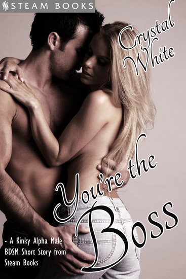 You're the Boss - A Kinky Alpha Male BDSM Short Story From Steam Books - cover