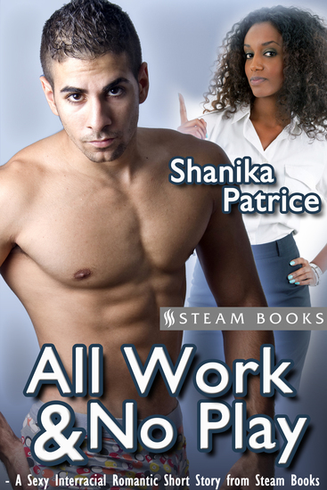 All Work & No Play - A Sexy Interracial Romantic Short Story from Steam Books - cover