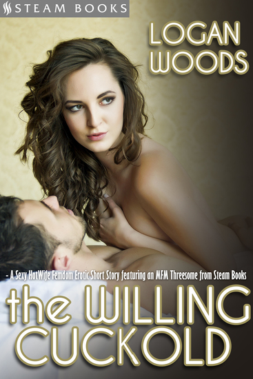 The Willing Cuckold - A Sexy MFM HotWife Femdom Erotic Short Story from Steam Books - cover