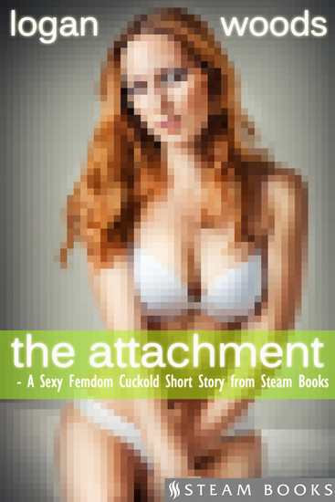 The Attachment - A Sexy Femdom Cuckold Short Story from Steam Books - cover