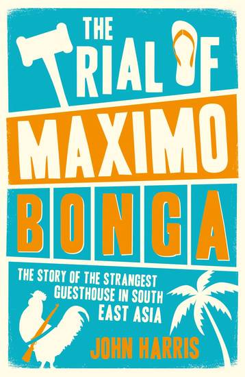 The Trial of Maximo Bonga - The Story of the Strangest Guesthouse in South East Asia - cover