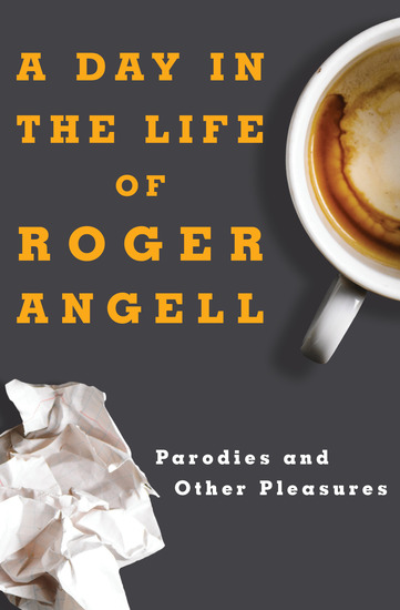 A Day in the Life of Roger Angell - Parodies and Other Pleasures - cover