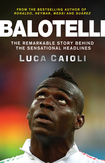 Balotelli - The Remarkable Story Behind the Sensational Headlines - cover