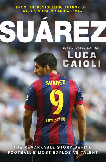 Suarez - The Remarkable Story Behind Football's Most Explosive Talent - 2016 Updated Edition - cover